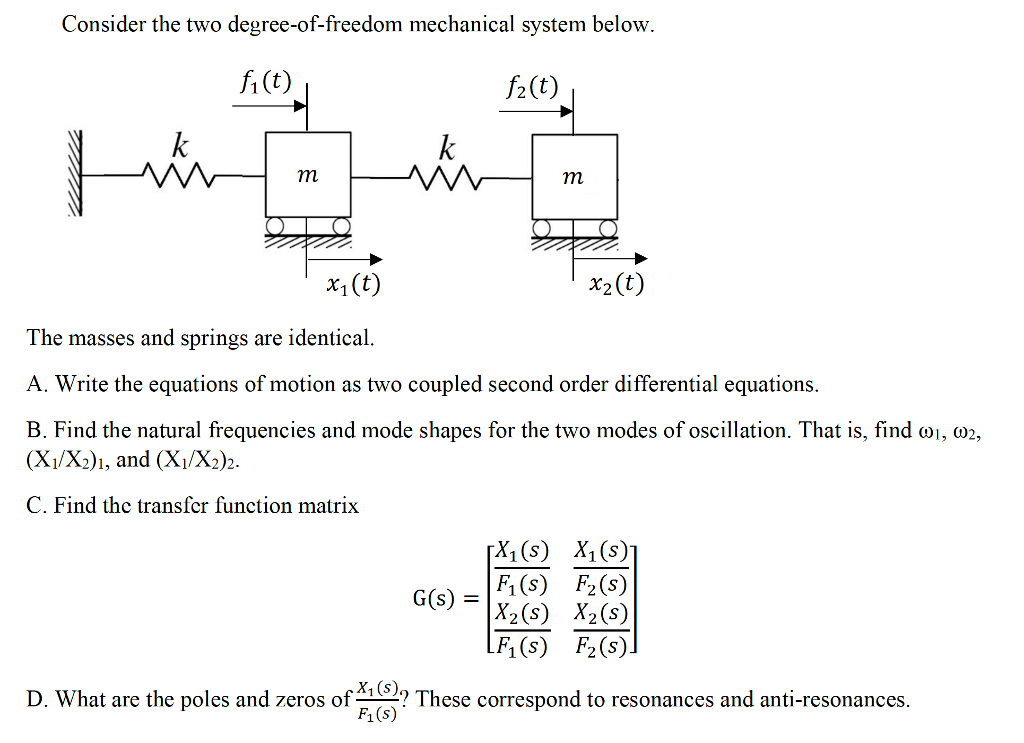 Consider the two degree-of-freedom mechanical system below. 2(t) x1 (t) 2 The masses and springs are identical A. Write the equations of motion as two coupled second order differential equations B. Find the natural frequencies and mode shapes for the two modes of oscillation. That is, find ω, ω2, (Xi/X2)1, and (Xi/X2)2 C. Find thc transfer function matrix X1(s) X1(s) G(S) X2 (s) X2(5) F1(s) F2(s) D. What are the poles and zeros of A1? These correspond to resonances and anti-resonances Жу (s) F1 (s)