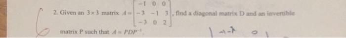 -100 2. Given an 3x 3 matrix 3-1 3, find a diagonal matrix D and an invertible -3 0 2」 matrix P such that A = PDP.