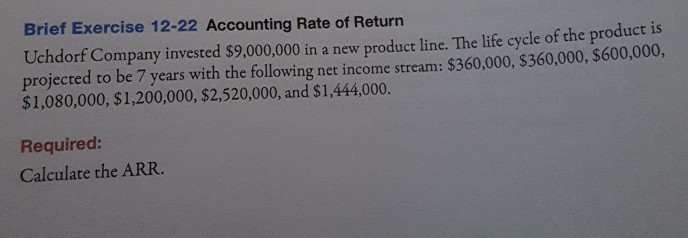 Brief Exercise 12-22 Accounting Rate of Return Uchdorf Company invested $9,000,000 in a new product line. The life cycle of the product is $1,080,000, $1,200,000, $2,520,000, and $1,444,000. Required: Calculate the ARR projected to be 7 years with the following net income stream: $360,000, $360,000, $600000.
