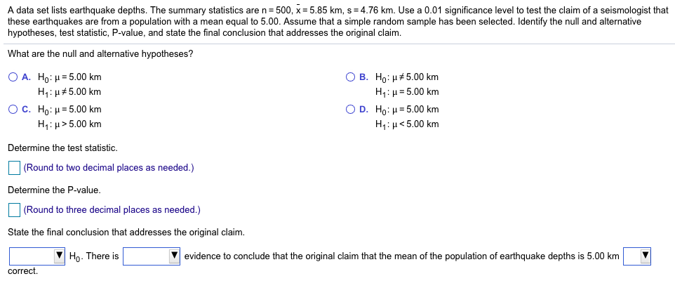 A data set lists earthquake depths. The summary statistics are n 500, x 5.85 km, s 4.76 km. Use a 0.01 significance level to test the claim of a seismologist that these earthquakes are from a population with a mean equal to 5.00. Assume that a simple random sample has been selected. Identify the null and alternative hypotheses, test statistic, P-value, and state the final conclusion that addresses the original claim What are the null and alternative hypotheses? OA. Ho: μ-5.00 km OC. Ho : μ:5.00 km OB. Ho : μ#5.00 km H1 : μ:500 km D. Ho : μ-5.00 km H1 : μ < 5.00 km H1 : μ#500 km H1 : μ 25.00 km Determine the test statistic. (Round to two decimal places as needed.) Determine the P-value (Round to three decimal places as needed.) State the final conclusion that addresses the original claim.   Њ. There is V evidence to conclude that the original claim that the mean of the population of earthquake depths is 5.00 km correct.