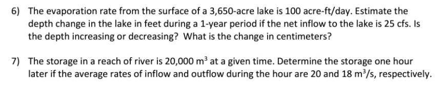 6) The evaporation rate from the surface of a 3,650-acre lake is 100 acre-ft/day. Estimate the depth change in the lake in feet during a 1-year period if the net inflow to the lake is 25 cfs. Is the depth increasing or decreasing? What is the change in centimeters? The storage in a reach of river is 20,000 m3 at a given time. Determine the storage one hour later if the average rates of inflow and outflow during the hour are 20 and 18 m3/s, respectively 7)