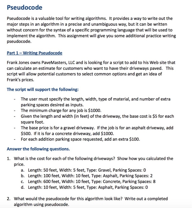 Pseudocode Pseudocode is a valuable tool for writing algorithms. It provides a way to write out the major steps in an algorithm in a precise and unambiguous way, but it can be written without concern for the syntax of a specific programming language that will be used to implement the algorithm. This assignment will give you some additional practice writing pseudocode Part 1-Writing Pseudocode Frank Jones owns PaveMasters, LLC and is looking for a script to add to his Web site that can calculate an estimate for customers who want to have their driveways paved. This script will allow potential customers to select common options and get an idea of Franks prices. The script will support the following: The user must specify the length, width, type of material, and number of extra parking spaces desired as inputs. The minimum charge for any job is $1000. Given the length and width (in feet) of the driveway, the base cost is $5 for each square foot. The base price is for a gravel driveway. If the job is for an asphalt driveway, add $500. If it is for a concrete driveway, add $1000. For each addition parking space requested, add an extra $100. - - Answer the following questions. What is the cost for each of the following driveways? Show how you calculated the price. 1. Length: 50 feet, Width: 5 feet, Type: Gravel, Parking Spaces: 0 b. a. Length: 100 feet, Width: 10 feet, Type: Asphalt, Parking Spaces: 2 Length: 600 feet, Width: 10 feet, Type: Concrete, Parking Spaces: 8 c. d. Length: 10 feet, Width: 5 feet, Type: Asphalt, Parking Spaces: 0 2. What would the pseudocode for this algorithm look like? Write out a completed algorithm using pseudocode