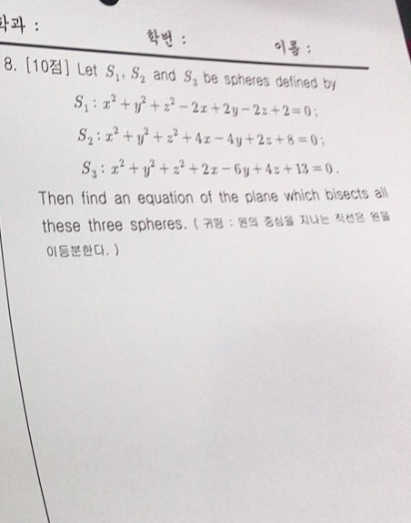 타과 : 학번 : 이름 : 8. [ 10점] Let Si, S2 and S3 be spheres defined by Then find an equation of the plane which bisects all these three spheres. ( 귀 원의 중심을 지나는 직선은 원을 이등분한다. )