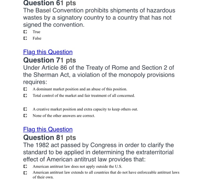 Question 61 pts The Basel Convention prohibits shipments of hazardous wastes by a signatory country to a country that has not signed the convention C True С False Question 71 pts Under Article 86 of the Treaty of Rome and Section 2 of the Sherman Act, a violation of the monopoly provisions requires C A dominant market position and an abuse of this position. C Total control of the market and fair treatment of all concerned. C C A creative market position and extra capacity to keep others out. None of the other answers are correct. Flag this Question Question 81 pts The 1982 act passed by Congress in order to clarify the standard to be applied in determining the extraterritorial effect of American antitrust law provides that: C American antitrust law does not apply outside the U.S. C American antitrust law extends to all countries that do not have enforceable antitrust laws of their own.
