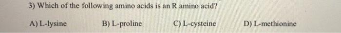 3) Which of the following amino acids is an R amino acid? A) L-lysine B) L-proline C) L-cysteine D) L-methionine