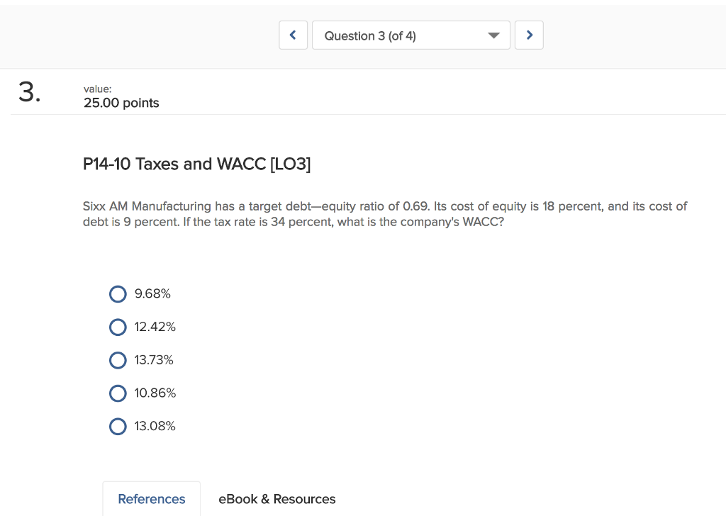 KQuestion 3 (of 4) 3. value 25.00 points P14-10 Taxes and WACC [LO03] Sixx AM Manufacturing has a target debt-equity ratio of 0.69. Its cost of equity is 18 percent, and its cost of debt is 9 percent. If the tax rate is 34 percent, what is the companys WACC? 0 9.68% О 12.42% О 13.73% О 10.86% О 13.08% References eBook& Resources