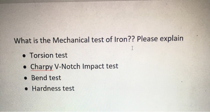 What is the Mechanical test of Iron?? Please explain I Torsion test .Charpy V-Notch Impact test Bend test Hardness test