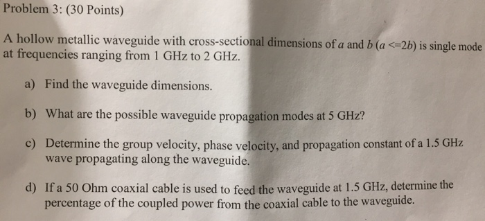 Problem 3: (30 Points) A hollow metallic waveguide with cross-sectional dimensions of a and b (a 2b) is single mode at freque