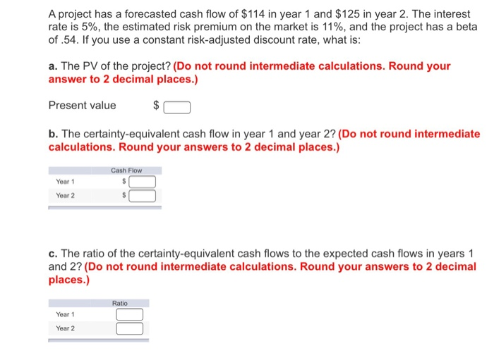 A project has a forecasted cash flow of $114 in year 1 and $125 in year 2. The interest rate is 5%, the estimated risk premium on the market is 11%, and the project has a beta of .54. If you use a constant risk-adjusted discount rate, what is: a. The PV of the project? (Do not round intermediate calculations. Round your answer to 2 decimal places.) Present value b. The certainty-equivalent cash flow in year 1 and year 2? (Do not round intermediate calculations. Round your answers to 2 decimal places.) Cash Flow Year 1 Year 2 c. The ratio of the certainty-equivalent cash flows to the expected cash flows in years1 and 2? (Do not round intermediate calculations. Round your answers to 2 decimal places.) Ratio Year 1 Year 2