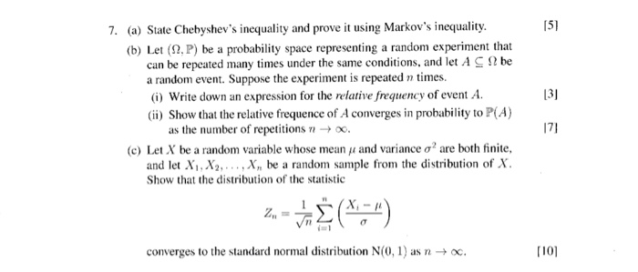 7. (a) State Chebyshevs inequality and prove it using Markovs inequality. 151 (b) Let (2, P) be a probability space representing a random experiment that can be repeated many times under the same conditions, and let A S2 be a random event. Suppose the experiment is repeated n times. (i) Write down an expression for the relative frequency of event A 131 ) Show that the relative frequence of A converges in probability to P(A) as the number of repetitions -0. (c) Let X be a random variable whose mean 11 and variance ơ2 are both finite, and let Xi, X,X be a random sample from the distribution of X Show that the distribution of the statistic (부) z,- converges to the standard normal disribution N(0,1 aac [i01