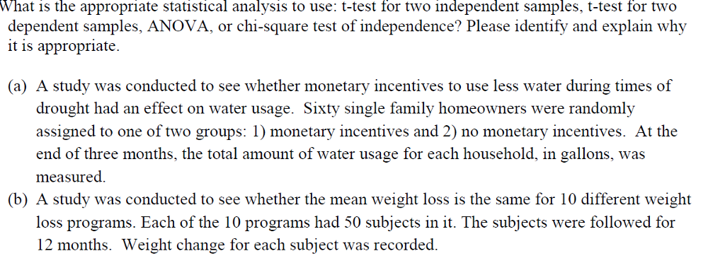What is the appropriate statistical analysis to use: t-test for two independent samples, t-test for two dependent samples, ANOVA, or chi-square test of independence? Please identify and explain why it is appropriate (a) A study was conducted to see whether monetary incentives to use less water during times of drought had an effect on water usage. Sixty single family homeowners were randomly assigned to one of two groups: 1) monetary incentives and 2) no monetary incentives. At the end of three months, the total amount of water usage for each household, in gallons, was measured (b) A study was conducted to see whether the mean weight loss is the same for 10 different weight loss programs. Each of the 10 programs had 50 subjects in it. The subjects were followed for 12 months. Weight change for each subject was recorded.