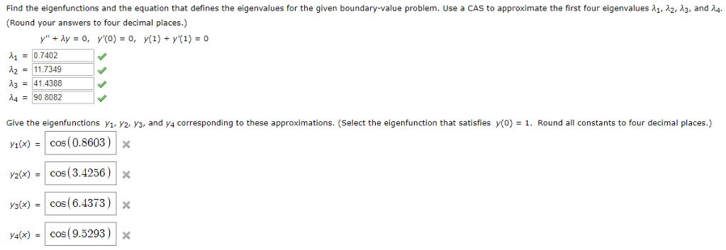 Find the eigenfunctions and the equation that defines the eigenvalues for the given boundary value problem. Use a CAS to approximate the first four eigenvalues A λ2, λ3, and λ4 (Round your answers to four decimal places.) λι-10.7402 211.7349 -41.4388 490.8082 Give the eigenfunctions y1, V2, V3, and y4 corresponding to these approximations. (Select the eigenfunction that satisfies y(o)1. Round all constants to four decimal places.) cos(0.8603)x y2x)cos (3.4256) x s-cos(6.4373)x y4(x)-| cos( 9.5293) | x