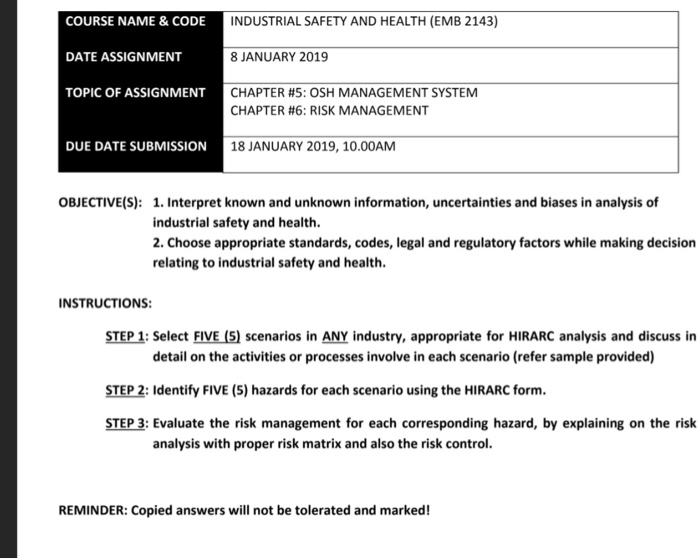 COURSE NAME &CODE DATE ASSIGNMENT TOPIC OF ASS INDUSTRIAL SAFETY AND HEALTH (EMB 2143) 8 JANUARY 2019 CHAPTER #5: OSH MANAGEMENT SYSTEM IGNMENT CHAPTER #6: RISK MANAGEMENT DUE DATE SUBMISSION 18 JANUARY 2019, 10.00AM OBJECTIVE(S): 1. Interpret known and unknown information, uncertainties and biases in analysis of industrial safety and health. 2. Choose appropriate standards, codes, legal and regulatory factors while making decision relating to industrial safety and health INSTRUCTIONS STEP 1: Select FIVE (5) scenarios in ANY industry, appropriate for HIRARC analysis and discuss in detail on the activities or processes involve in each scenario (refer sample provided) STEP 2: Identify FIVE (5) hazards for each scenario using the HIRARC form. STEP 3: Evaluate the risk management for each corresponding hazard, by explaining on the risk analysis with proper risk matrix and also the risk control. REMINDER: Copied answers will not be tolerated and marked!