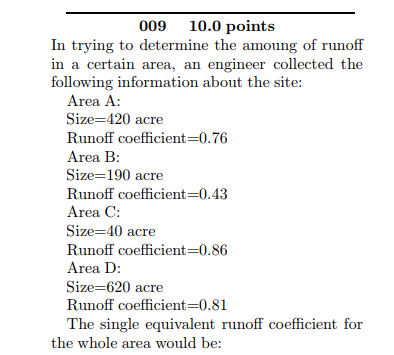 009 10.0 points In trying to determine the amoung of runoff in a certain area, an engineer collected the following information about the site Size 420 acre Runoff coefficient-0.76 Size-190 acre Runoff coefficient-0.43 Size 40 acre Runoff coefficient-0.86 Size-620 acre Runoff coefficient-0.81 The single equivalent runoff coefficient for the whole area would be: