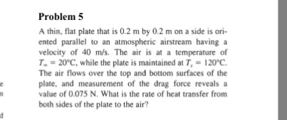 Problem 5 A thin, flat plate that is 0.2 m by 0.2 m on a side is ori- ented parallel to an atmospheric airstream having a velocity of 40 m/s、 The air is at a temperature of T-= 20C, while the plate is maintained at T, = 1200. The air flows over the top and bottom surfaces of the plate, and measurement of the drag force reveals a value of 0.075 N. What is the rate of heat transfer from both sides of the plate to the air?