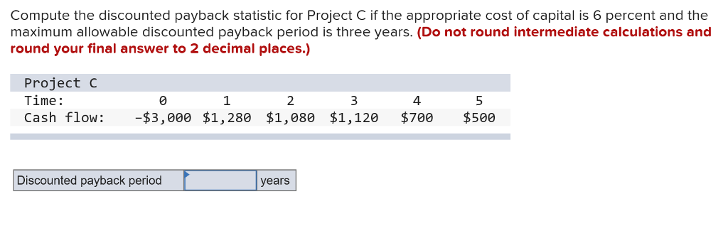 Compute the discounted payback statistic for Project C if the appropriate cost of capital is 6 percent and the maximum allowable discounted payback period is three years. (Do not round intermediate calculations and round your final answer to 2 decimal places.) Project C Time: 1 2 4 Cash flow: $3,000 $1,280 $1,080 $1,120 $700 $500 Discounted payback period years