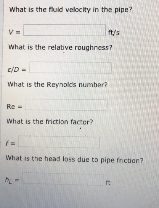 What is the fluid velocity in the pipe? ft/s What is the relative roughness? What is the Reynolds number? Re - What is the friction factor? What is the head loss due to pipe friction? ft