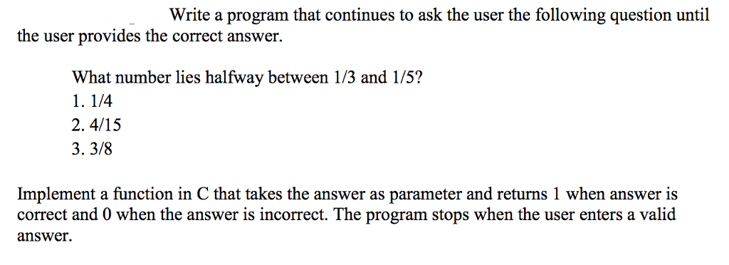 Write a program that continues to ask the user the following question until the user provides the correct answer. What number lies halfway between 1/3 and 1/5? 1. 1/4 2.4/15 3. 3/8 Implement a function in C that takes the answer as parameter and returns 1 when answer is correct and 0 when the answer is incorrect. The program stops when the user enters a valid answer.