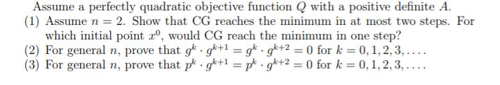 Assume a perfectly quadratic objective function Q with a positive definite A. (1) Assume n = 2. Show that CG reaches the minimum in at most two steps. For which initial point , would CG reach the minimum in one step? (2) For general n, prove that gk . gk+1-gk . gk+2-0 for k = 0, 1, 2, 3, . (3) For general n, prove that pk . gk+1-pf-9k+2-0 for k = 0, 1, 2, 3, . …
