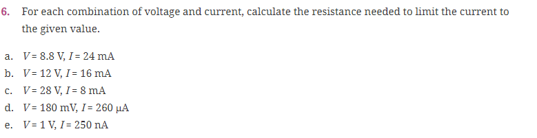 For each combination of voltage and current, calculate the resistance needed to limit the current to the given value. 6. V- 8.8 V, I- 24 mA V- 12 V, I- 16 mA a. b. d. V= 180 mV, 1-260 μΑ V-1 V, I- 250 nA e.