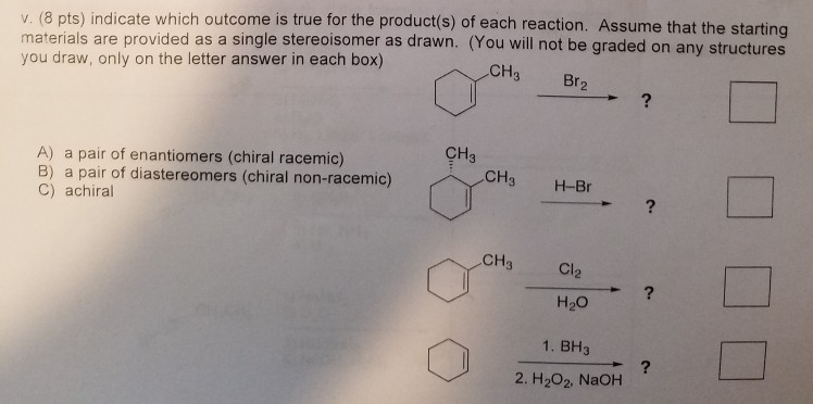 v. (8 pts) indicate which outcome is true for the product(s) of each reaction. Assume that the starting materials are provided as a single stereoisomer as drawn. (You will not be graded on any structures you draw, only on the letter answer in each box) CH3 Br A) a pair of enantiomers (chiral racemic) B) a pair of diastereomers (chiral non-racemic) C) achiral CH3 0% CH3 Cl2 H2O 1. BH3 2. H202, NaOH