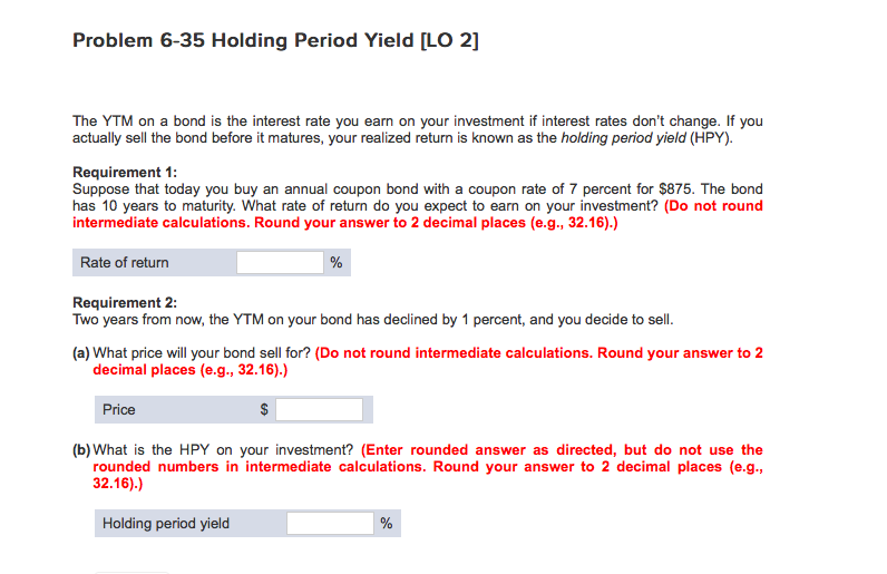 Problem 6-35 Holding Period Yield [LO 2] The YTM on a bond is the interest rate you earn on your investment if interest rates dont change. If you actually sell the bond before it matures, your realized return is known as the holding period yield (HPY). Requirement 1: Suppose that today you buy an annual coupon bond with a coupon rate of 7 percent for $875. The bond has 10 years to maturity. What rate of return do you expect to earn on your investment? (Do not round intermediate calculations. Round your answer to 2 decimal places (e.g., 32.16).) Rate of return Requirement 2: Two years from now, the YTM on your bond has declined by 1 percent, and you decide to sell. (a) What price will your bond sell for? (Do not round intermediate calculations. Round your answer to 2 decimal places (e.g., 32.16).) Price (b) What is the HPY on your investment? (Enter rounded answer as directed, but do not use the rounded numbers in intermediate calculations. Round your answer to 2 decimal places (e.g., 32.16).) Holding period yield