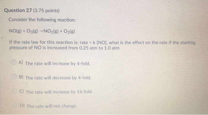 Question 27 (3.75 points) Consider the following reaction: NO(g) + O3(8)-NO2(8)+O2(8) If the rate law for this reaction is: rate k [NO], what is the effect on the rate if the starting pressure of NO is increased from 0.25 atm to 1.0 atm A) The rate will increase by 4-fold. B) The rate will decrease by 4-fold. C) The rate will increase by 16-fold. D) The rate will not change.