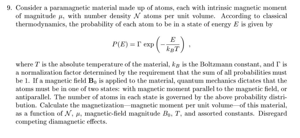 9. Consider a paramagnetic material made up of atoms, each with intrinsic magnetic moment of magnitude u, with number density N atoms per unit volume. According to classical thermodynamics, the probability of each atom to be in a state of energy E is given by kBT where T is the absolute temperature of the material, KB is the a normalization factor determined by the requirement that the sum of all probabilities must be 1. If a magnetic field Bo is applied to the material, quantum mechanics dictates that the atoms must be in one of two states: with magnetic moment parallel to the magnetic field, or antiparallel. The number of atoms in each state is governed by the above probability distri- bution. Calculate the magnetization-magnetic moment per unit volume-of this material, as a function of Λ, μ, magnetic-field magnitude Bo, T, and assorted constants. Disregard competing diamagnetic effects. Boltzmann constant, and「is