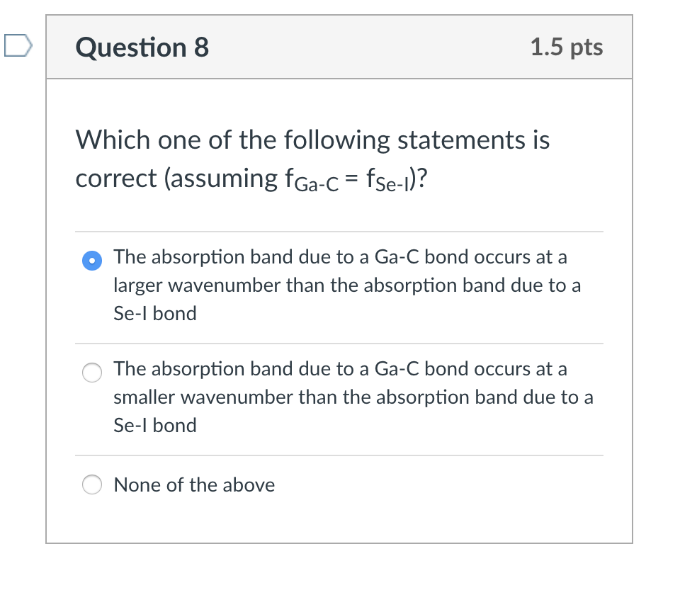 DQuestion 8 1.5 pts Which one of the following statements is correct (assuming fGa--fse-)? O The absorption band due to a Ga-C bond occurs at a larger wavenumber than the absorption band due to a Se-l bond The absorption band due to a Ga-C bond occurs at a smaller wavenumber than the absorption band due to a Se-l bond None of the above