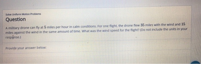 Solve Uniform Motion Problems Question A military drone can fly at 5 miles per hour in calm conditions. For one flight, the drone flew 35 miles with the wind and 15 miles against the wind in the same amount of time. What was the wind sp respense.) eed for the fight? (Do not include the units in your Provide your answer below: