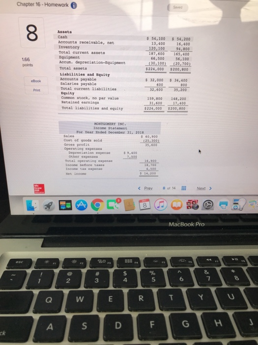 Chapter 16-Homework 6 Assets Cash Accounts receivable, net Inventory Total current assets Equipnent Accun. depreciation-Rquipment Total assets $ 54,100 54,200 13,400 20,100 16,400 94, 800 187,600 165,400 66,500 56,100 (30,100)120,700 166 $224,000 $200, 800 Liabilities and Equsty Accounts payable Salaries payable Total eurrent liabilitles 32,000 34,400 32,600 35,200 600 Equity Conmon stock, no par value Retained earnings Total liabilities and eqaity 159,800 148,200 01,600 17,400 $224,000 $200,800 MONTGOHERY INC For Tear Inded Decenber 31, 2018 Sales Cost of goods sold Gross profit Operating expessea 60.900 Depzeelation expense Other expenaes 5 9,400 그30。16.900 Total opera tax expense < Prev8 of 14 E Next > MacBook Pro 3 4 5
