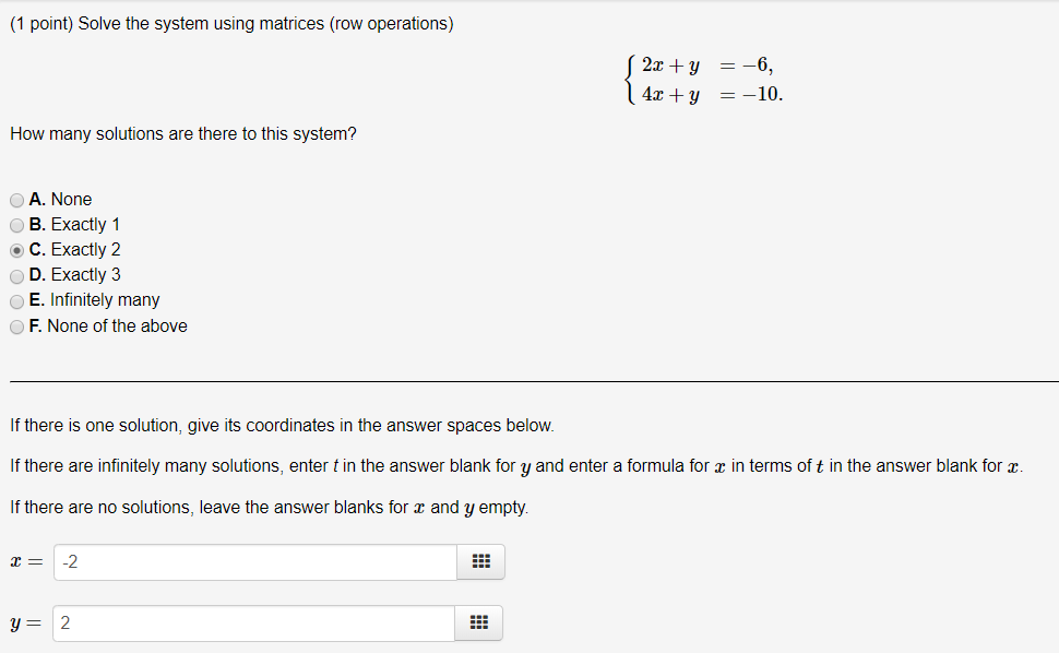 (1 point) Solve the system using matrices (row operations) How many solutions are there to this system? A. None B. Exactly 1