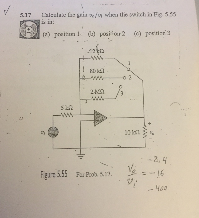 Calculate the gain vo/vi when the switch in Fig. 5.55 is in: 5.17 (a) position 1 (b) position 2 (c) position3 12%0 : 80 kΩ o 2 2M2 3 5 k2 2, 4 Vo 1 Figure 5.55 For Prob. 5.17.---16