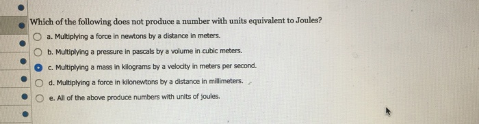 Which of the following does not produce a number with units equivalent to Joules? 0 a. Multiplying a force in newtons by a distance in meters. b. Multiplying a pressure in pascals by a volume in cubic meters. cMutipying a mass n klograms by a velocty in meters per second. -| 0 O d. Multiplying a force in kilonewtons by a distance in millimeters. ●|O e, All of the above produce numbers with units of joules.