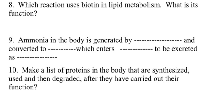 8. Which reaction uses biotin in lipid metabolism. What is its function? 9. Ammonia in the body is generated by - and converted to ----which enters ----to be excreted as 10. Make a list of proteins in the body that are synthesized, used and then degraded, after they have carried out their function?