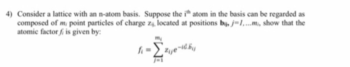 4) Consider a lattice with an n-atom basis. Suppose the ith atom in the basis can be regarded as composed of m point particles of charge zi,located at positions bi,j-I.mi, show that the atomic factor f is given by