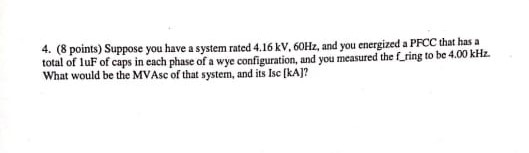 4. (8 points) Suppose you have a system rated 4.16 kV. 60Hz, and you energized a PFCC that s a total of luF of caps in each phase of a wye configuration, and you measured the f.ring to be 4 What would be the MVAsc of that system, and its Isc [kAJ?