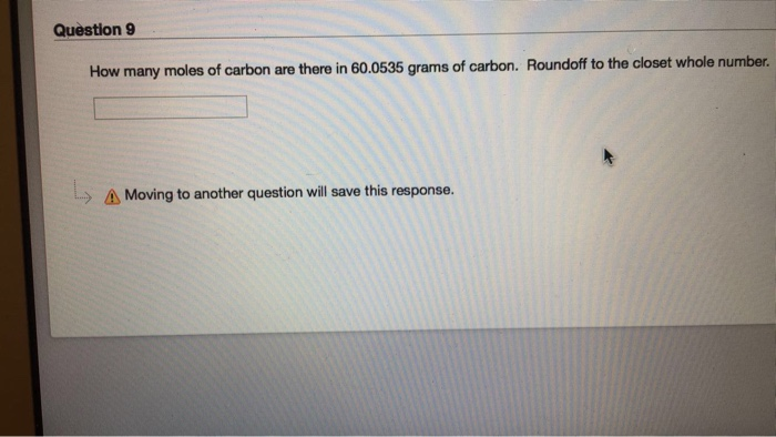 Question 9 How many moles of carbon are there in 60.0535 grams of carbon. Roundoff o the closet whole number. > Moving to another question will save this response.