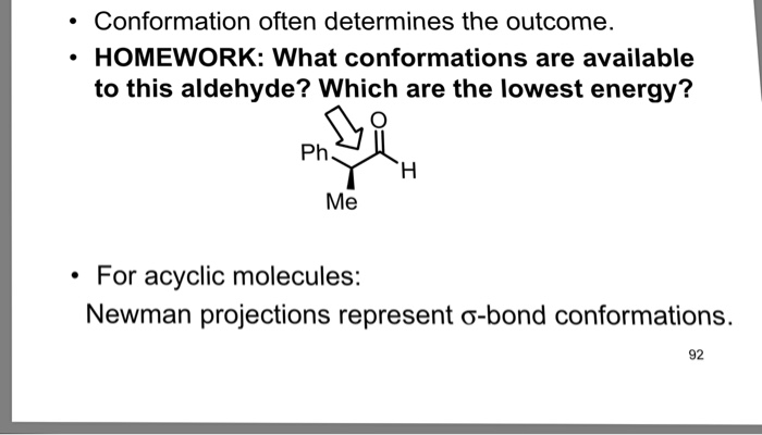 .Conformation often determines the outcome HOMEWORK: What conformations are available to this aldehyde? Which are the lowest energy? Ph Me For acyclic molecules: Newman projections represent-bond conformations. 92