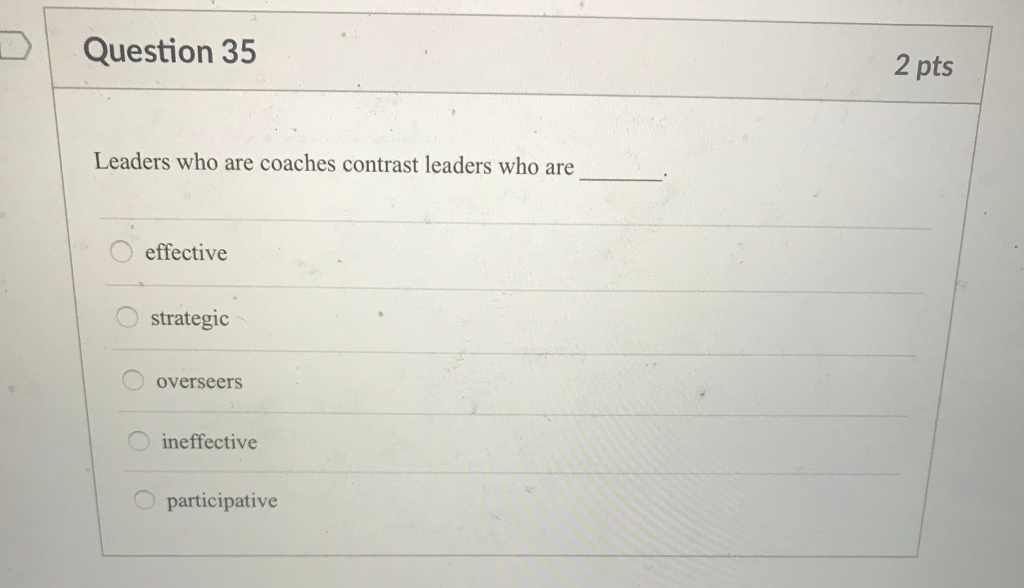 Question 35 2 pts Leaders who are coaches contrast leaders who are O effective strategic overseers ineffective Oparticipative