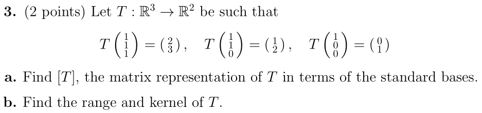 3. (2 points) Let T : R3 → R2 be such that T(1) = (3), 7(!) = (), 7(!) = (?) a. Find (T), the matrix representation of T in t