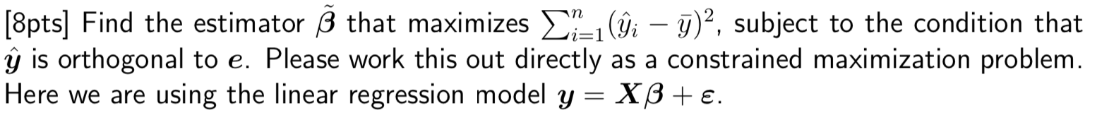 [8pts) Find the estimator B that maximizes 21_, (ĝi – y)2, subject to the condition that ŷ is orthogonal to e. Please work th