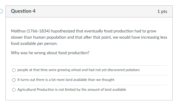 Question 4 1 pts Malthus (1766-1834) hypothesized that eventually food production had to grow slower than human population an