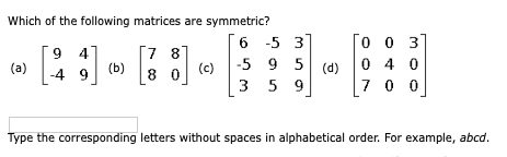 Which of the following matrices are symmetric? 6 5 31 (c) -5 9 5 [ 3 5 9 (d) OO 37 O 4 0 7 o o Type the corresponding letters