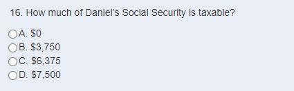 16. How much of Daniels Social Security is taxable? OA. SO OB. $3,750 OC. $6,375 OD. $7,500