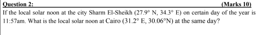 Question 2: (Marks 10) If the local solar noon at the city Sharm El-Sheikh (27.9° N, 34.3° E) on certain day of the year is 1