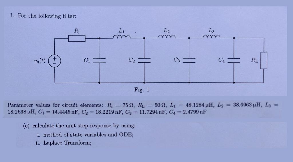 1. For the following filter: Lg L2 L RL CA C3 C2 C1 vs(t) Fig. 1 38.6963 uH, L3 Parameter values for circuit elements: Ri = 7