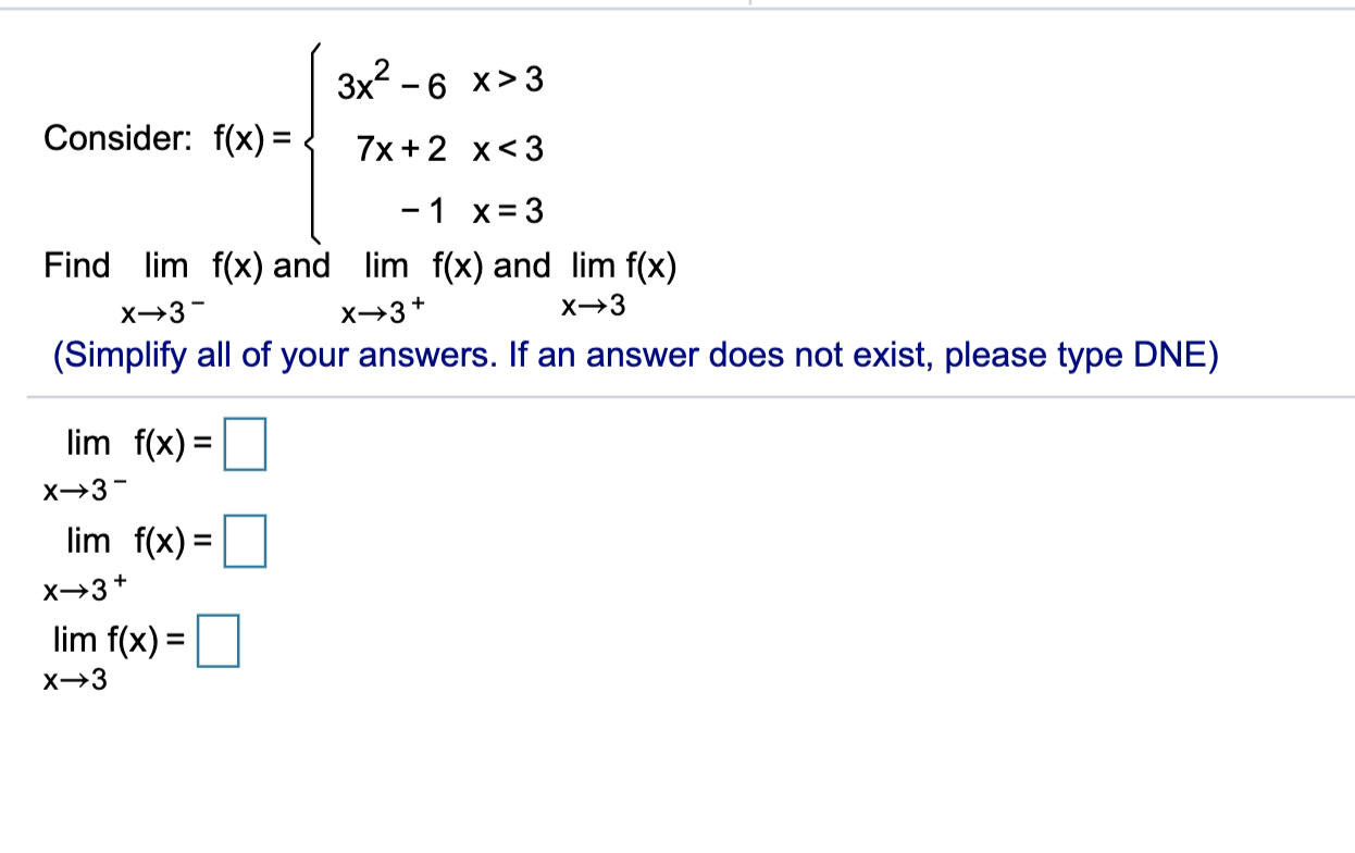 3x² - 6 x>3 Consider: f(x) = { 7x + 2 x<3 -1 x=3 Find lim f(x) and lim f(x) and lim f(x) X→3 →3+ *→3 (Simplify all of your an