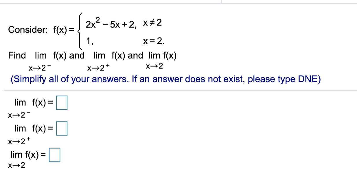 2x? - 5x+2, x#2 Consider: f(x) = { x=2. Find lim f(x) and lim f(x) and lim f(x) x→2- →2+ x→2 (Simplify all of your answers. I