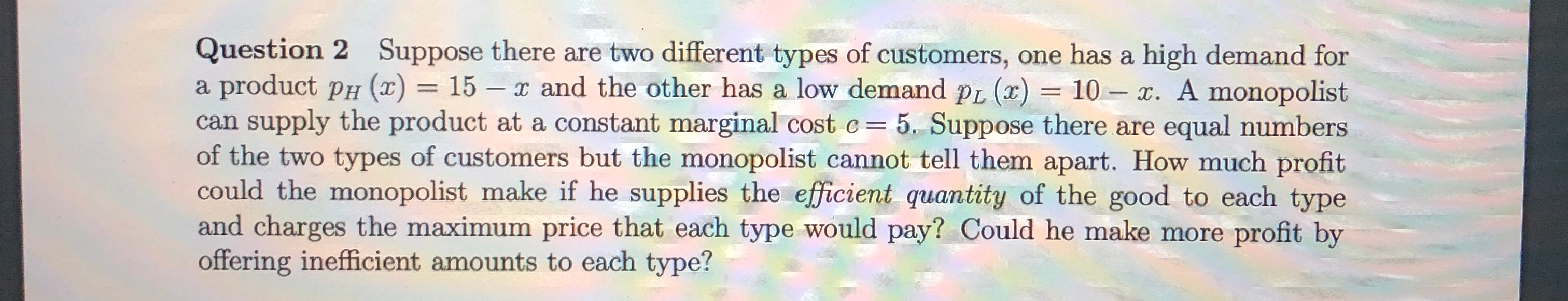 Question 2 Suppose there are two different types of customers, one has a high demand for a product ph (2) = 15 – x and the ot